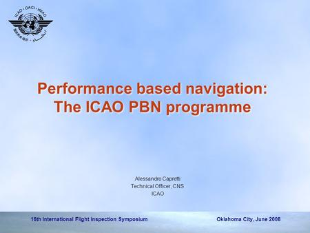 16th International Flight Inspection Symposium Oklahoma City, June 2008 Performance based navigation: The ICAO PBN programme Alessandro Capretti Technical.