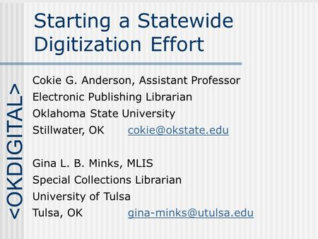 Starting a Statewide Digitization Effort Cokie G. Anderson, Assistant Professor Electronic Publishing Librarian Oklahoma State University Stillwater, OK.