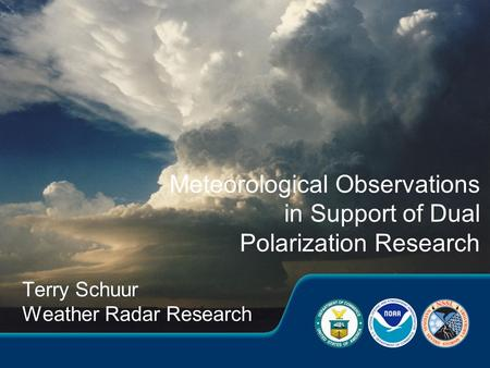 Terry Schuur Weather Radar Research Meteorological Observations in Support of Dual Polarization Research.