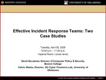 © 2005 The Trustees of Boston College & Calvin Weeks   Slide 1 UNIVERSITY OF OKLAHOMA Effective Incident Response Teams: Two Case Studies Tuesday, April.