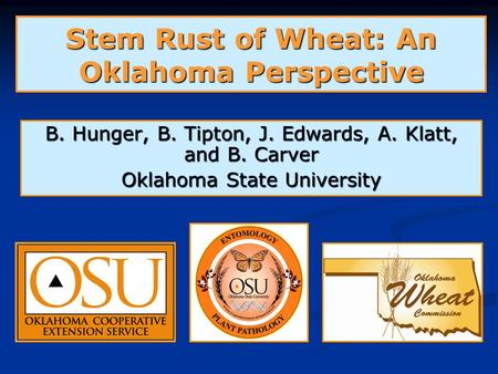 Stem Rust of Wheat: An Oklahoma Perspective B. Hunger, B. Tipton, J. Edwards, A. Klatt, and B. Carver Oklahoma State University.