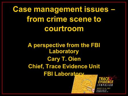 Case management issues – from crime scene to courtroom A perspective from the FBI Laboratory Cary T. Oien Chief, Trace Evidence Unit FBI Laboratory.