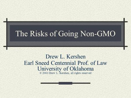 The Risks of Going Non-GMO Drew L. Kershen Earl Sneed Centennial Prof. of Law University of Oklahoma © 2003 Drew L. Kershen, all rights reserved.