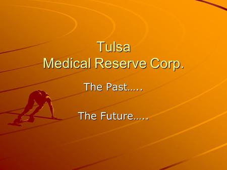 Tulsa Medical Reserve Corp. The Past….. The Future…..