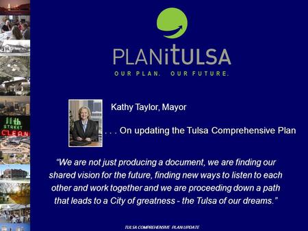 "TULSA COMPREHENSIVE PLAN UPDATE Kathy Taylor, Mayor ""We are not just producing a document, we are finding our shared vision for the future, finding new."