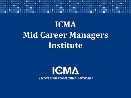 ICMA Mid Career Managers Institute. Designed for ICMA members who are credentialed and who want to engage in a focused course of study and connection.