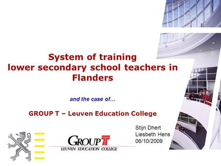 System of training lower secondary school teachers in Flanders and the case of… GROUP T – Leuven Education College Stijn Dhert Liesbeth Hens 06/10/2009.
