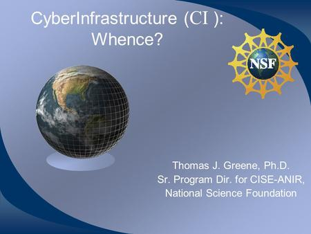 CyberInfrastructure ( CI ): Whence? Thomas J. Greene, Ph.D. Sr. Program Dir. for CISE-ANIR, National Science Foundation.
