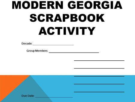MODERN GEORGIA SCRAPBOOK ACTIVITY Decade: ___________________________ Group Members: ___________________ ___________________ Due Date: _________________________.