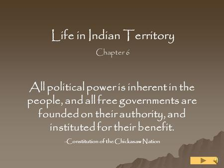 Life in Indian Territory Chapter 6 All political power is inherent in the people, and all free governments are founded on their authority, and instituted.