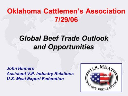 1 John Hinners Assistant V.P. Industry Relations U.S. Meat Export Federation Global Beef Trade Outlook and Opportunities Oklahoma Cattlemen's Association.