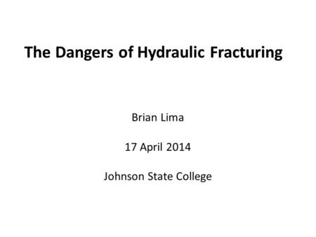 The Dangers of Hydraulic Fracturing Brian Lima 17 April 2014 Johnson State College.