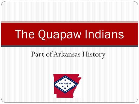 Part of Arkansas History The Quapaw Indians. How did Arkansas get its name? From the Quapaw Indians, who were called Akansea by certain other tribes.