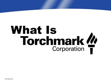 What Is TMK1628 0512. Torchmark Mission Our purpose is to help working class families achieve financial protection from adverse circumstances.