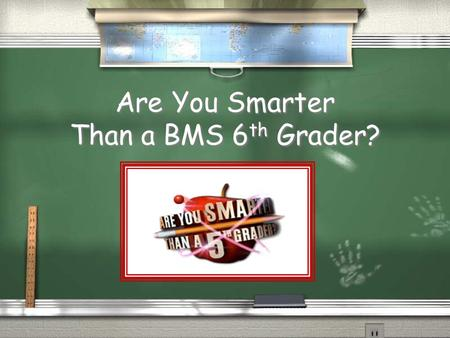 Are You Smarter Than a BMS 6 th Grader? Rules of the Game / 1. Print out a copy of the score sheet / 2. To begin, click on a category and grade level.