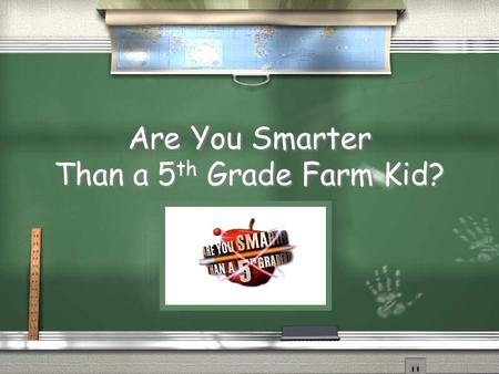 Are You Smarter Than a 5 th Grade Farm Kid? 1,000,000 25,000 10,000 5,000 2,000 1,000 500 5th Grade Beef Topic 4th Grade Beef Topic 3rd Grade Beef Topic.