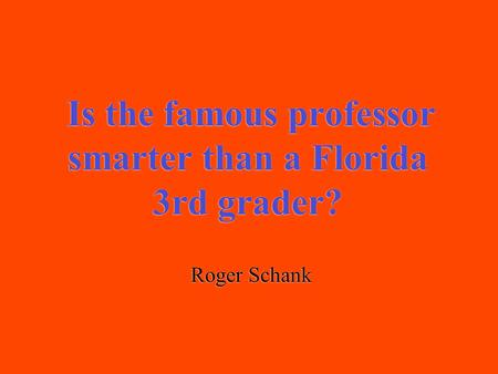 Is the famous professor smarter than a Florida 3rd grader? Roger Schank.
