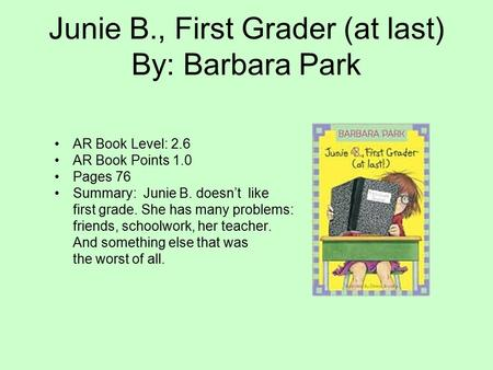 Junie B., First Grader (at last) By: Barbara Park AR Book Level: 2.6 AR Book Points 1.0 Pages 76 Summary: Junie B. doesn't like first grade. She has many.