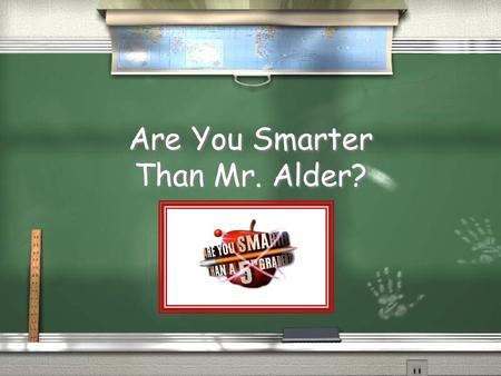 Are You Smarter Than Mr. Alder? Are You Smarter Than a 5 th Grader? 1,000,000 5th Grade Question 1 5th Grade Question 2 4th Grade Question 3 4th Grade.