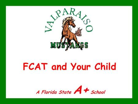 FCAT and Your Child A Florida State A+ School. FCAT and Your Child Please hold any questions you may have until the end of this presentation. Be sure.