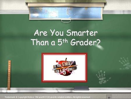 Are You Smarter Than a 5 th Grader? Trademark & Copyright Notice: TM and © FOX and its related entities. All rights reserved.