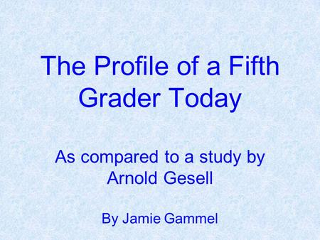 The Profile of a Fifth Grader Today As compared to a study by Arnold Gesell By Jamie Gammel.