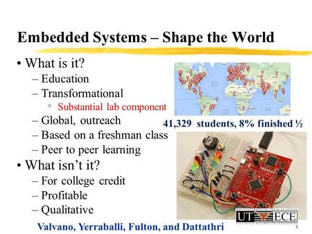 1 Embedded Systems – Shape the World What is it? – Education – Transformational ° Substantial lab component – Global, outreach – Based on a freshman class.
