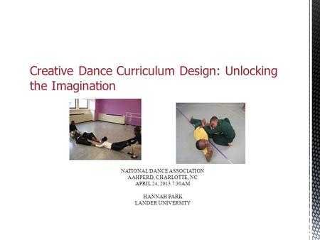 Creative Dance Curriculum Design: Unlocking the Imagination NATIONAL DANCE ASSOCIATION AAHPERD, CHARLOTTE, NC APRIL 24, 2013 7:30AM HANNAH PARK LANDER.