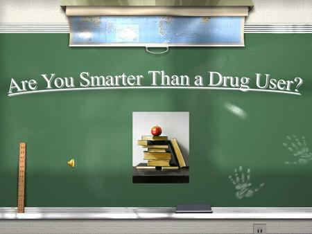 Are You Smarter Than a Drug User? Question 1 Question 2 Question 3 Question 4 Question 5 Question 6 Question 7 Question 8 Question 9 Question 10.