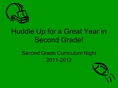 Huddle Up for a Great Year in Second Grade! Second Grade Curriculum Night 2011-2012.