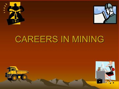 CAREERS IN MINING. It's an exciting time to be involved in the minerals industry.