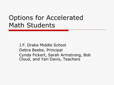 Options for Accelerated Math Students J.F. Drake Middle School Debra Beebe, Principal Cynda Fickert, Sarah Armstrong, Bob Cloud, and Yari Davis, Teachers.