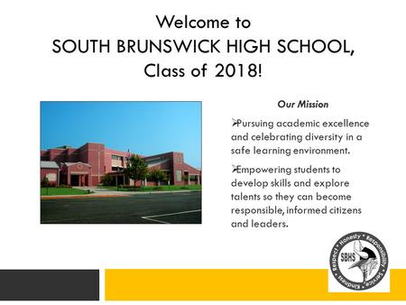 Welcome to SOUTH BRUNSWICK HIGH SCHOOL, Class of 2018! Our Mission  Pursuing academic excellence and celebrating diversity in a safe learning environment.