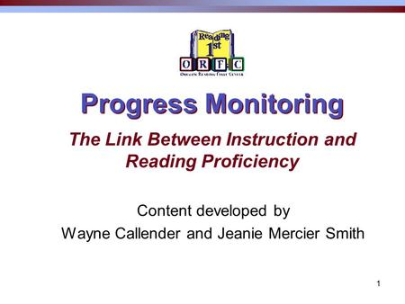 1 Progress Monitoring Content developed by Wayne Callender and Jeanie Mercier Smith The Link Between Instruction and Reading Proficiency.