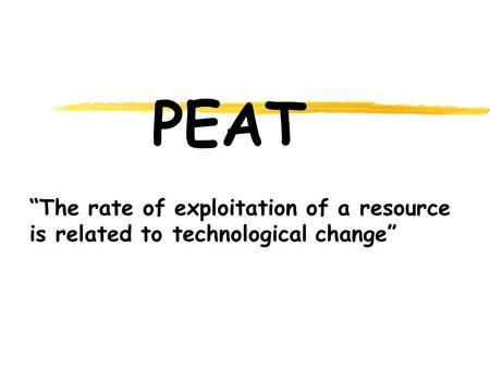 "PEAT ""The rate of exploitation of a resource is related to technological change"""