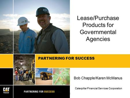 PARTNERING FOR SUCCESS Lease/Purchase Products for Governmental Agencies Bob Chapple/Karen McManus Caterpillar Financial Services Corporation.