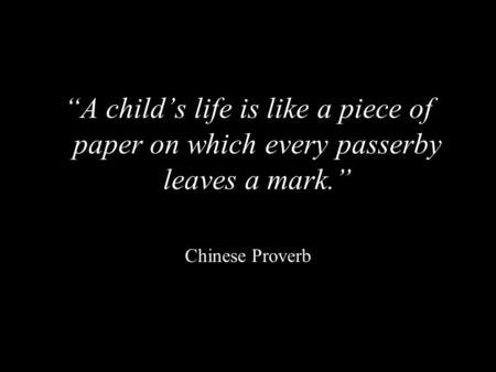 """A child's life is like a piece of paper on which every passerby leaves a mark."" Chinese Proverb."