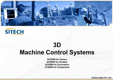 SITECH (WA) PTY LTD 3D Machine Control Systems GCS900 for Dozers GCS900 for Graders GCS900 for Excavators CCS900 for Compactors.