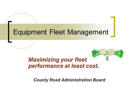 Equipment Fleet Management Maximizing your fleet performance at least cost. County Road Administration Board.