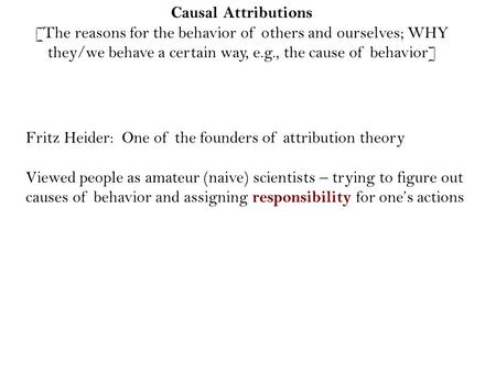 Causal Attributions [The reasons for the behavior of others and ourselves; WHY they/we behave a certain way, e.g., the cause of behavior] Fritz Heider: