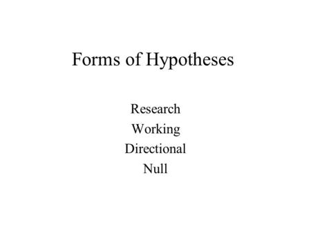 Forms of Hypotheses Research Working Directional Null.