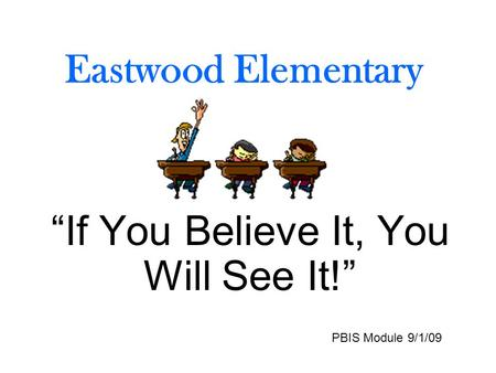 "Eastwood Elementary ""If You Believe It, You Will See It!"" PBIS Module 9/1/09."