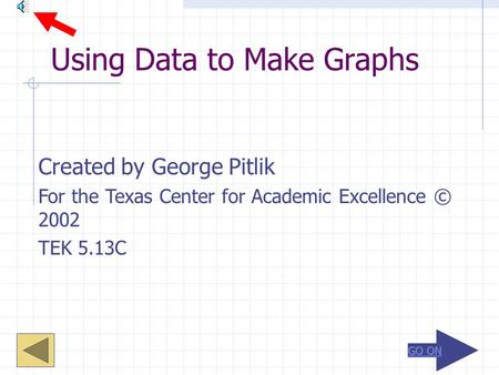 Using Data to Make Graphs Created by George Pitlik For the Texas Center for Academic Excellence © 2002 TEK 5.13C.