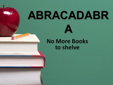 ABRACADABR A No More Books to shelve. The first step: Teach 2 nd and 3 rd graders how to shelve their Easy and Fiction books.