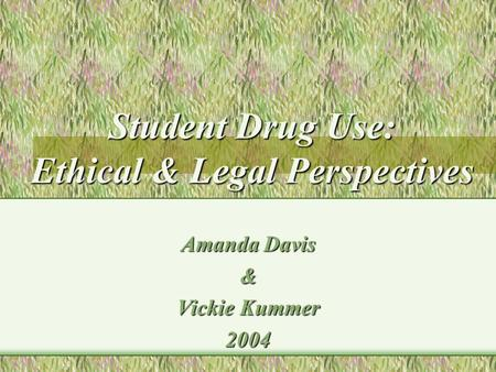 Student Drug Use: Ethical & Legal Perspectives Amanda Davis & Vickie Kummer 2004.