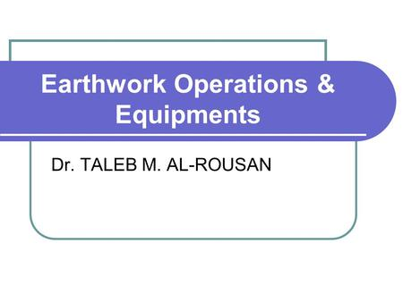 Earthwork Operations & Equipments Dr. TALEB M. AL-ROUSAN.