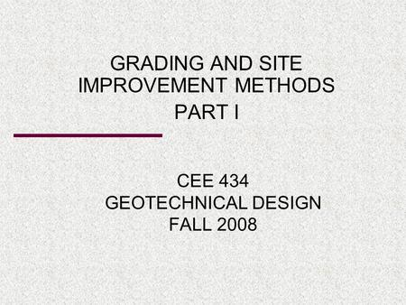 CEE 434 GEOTECHNICAL DESIGN FALL 2008 GRADING AND SITE IMPROVEMENT METHODS PART I.