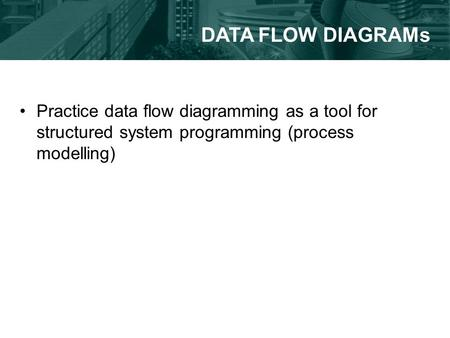 Practice data flow diagramming as a tool for structured system programming (process modelling) DATA FLOW DIAGRAMs.