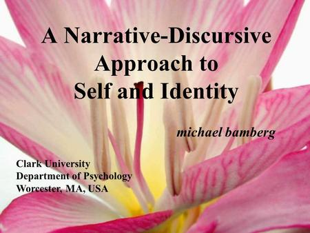 A Narrative-Discursive Approach to Self and Identity michael bamberg Clark University Department of Psychology Worcester, MA, USA.