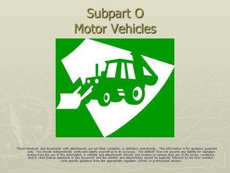 Subpart O Motor Vehicles These handouts and documents with attachments are not final, complete, or definitive instruments. This information is for guidance.
